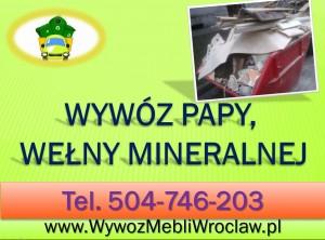Wywóz Wrocław , wełna mineralna, papa gruz, odpady. tel 504-746-203